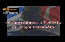 ΡΗΞΗκέλευθα – Θα προχωρήσει η Τουρκία σε θερμό επεισόδιο; (βίντεο)